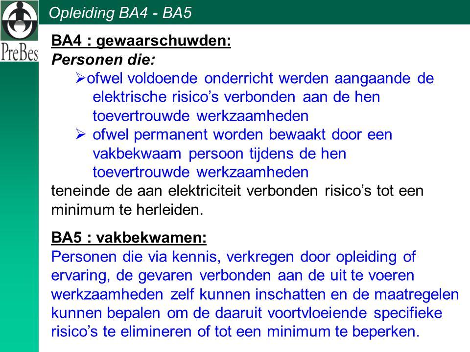 Opleiding BA4 - BA5 BA4 : gewaarschuwden: Personen die:  ofwel voldoende onderricht werden aangaande de elektrische risico's verbonden aan de hen toe
