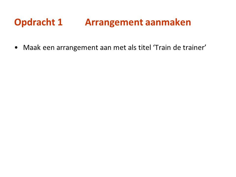 Opdracht 1Arrangement aanmaken Maak een arrangement aan met als titel 'Train de trainer'