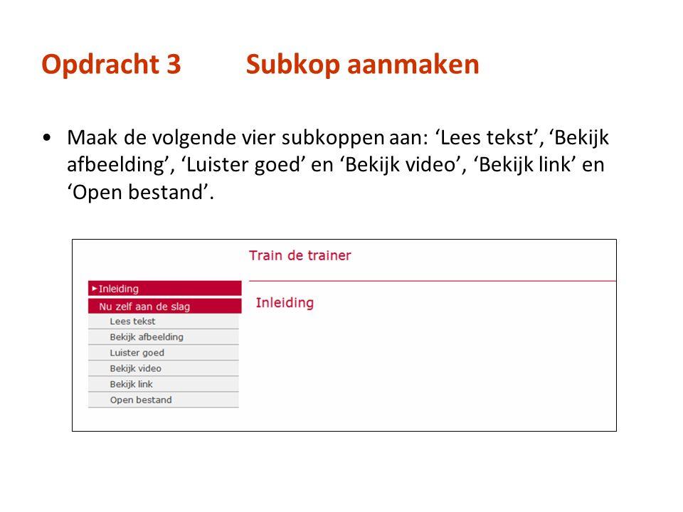 Opdracht 3Subkop aanmaken Maak de volgende vier subkoppen aan: 'Lees tekst', 'Bekijk afbeelding', 'Luister goed' en 'Bekijk video', 'Bekijk link' en '