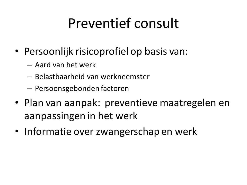 Preventief consult Persoonlijk risicoprofiel op basis van: – Aard van het werk – Belastbaarheid van werkneemster – Persoonsgebonden factoren Plan van
