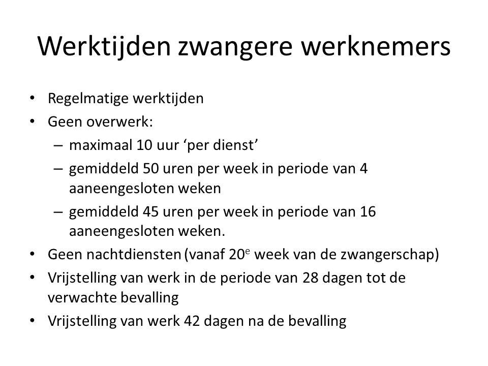 Werktijden zwangere werknemers Regelmatige werktijden Geen overwerk: – maximaal 10 uur 'per dienst' – gemiddeld 50 uren per week in periode van 4 aane