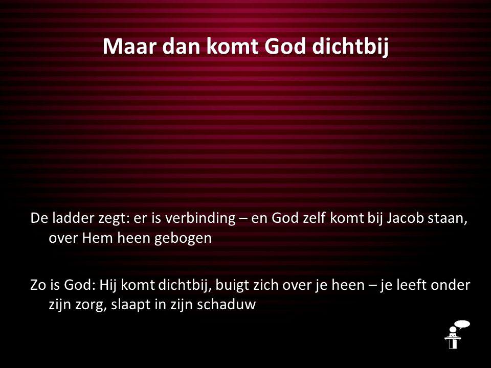 De ladder zegt: er is verbinding – en God zelf komt bij Jacob staan, over Hem heen gebogen Zo is God: Hij komt dichtbij, buigt zich over je heen – je