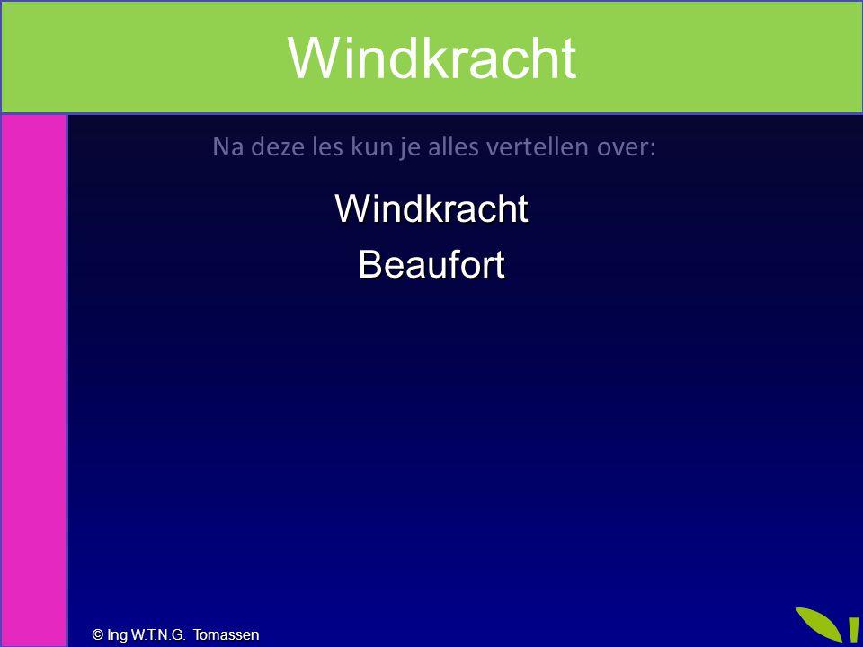 © Ing W.T.N.G. Tomassen Na deze les kun je alles vertellen over: WindkrachtBeaufort Windkracht