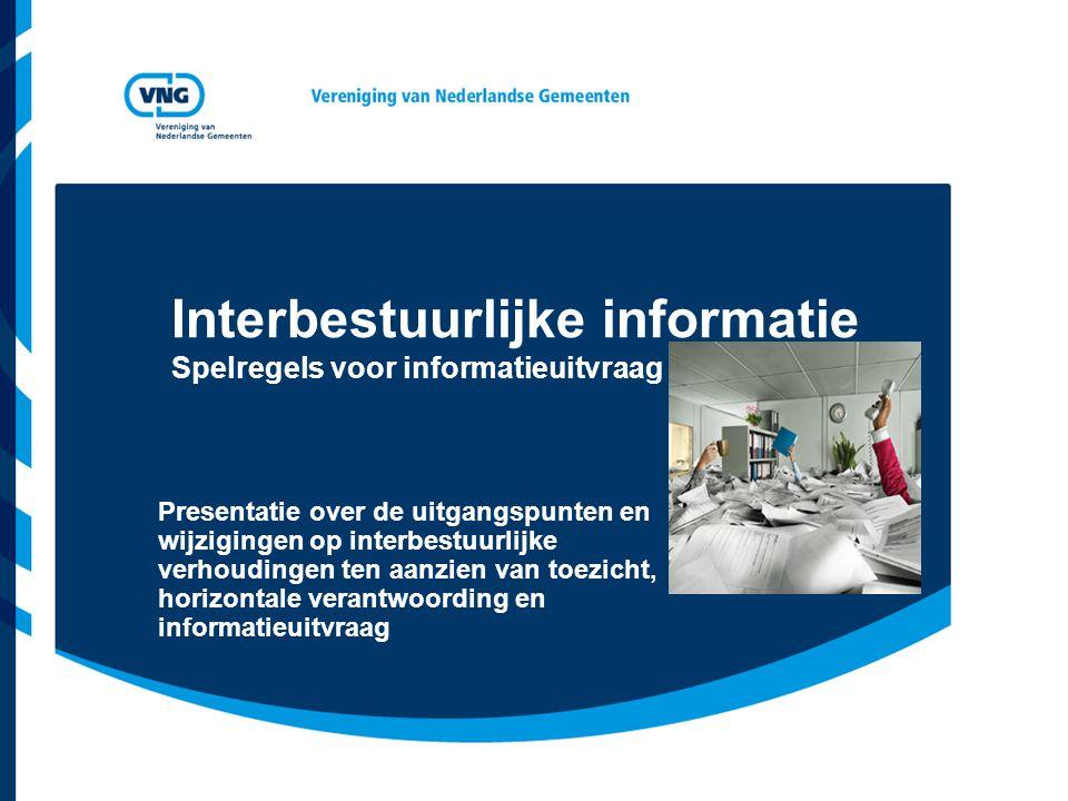 Interbestuurlijke informatie Spelregels voor informatieuitvraag Presentatie over de uitgangspunten en wijzigingen op interbestuurlijke verhoudingen te