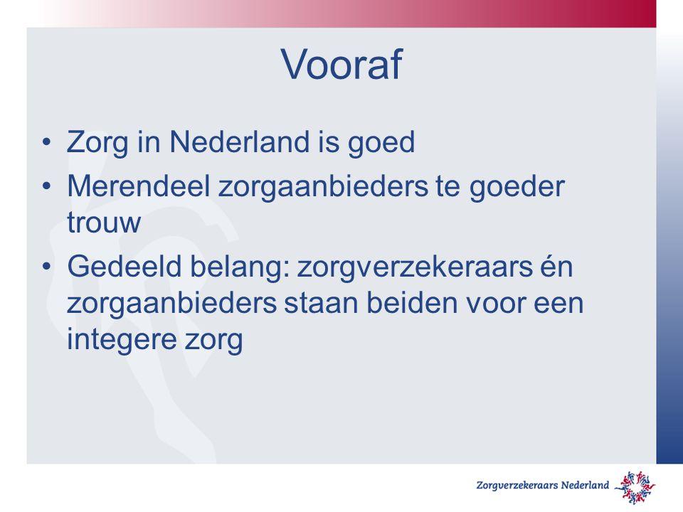 Vooraf Zorg in Nederland is goed Merendeel zorgaanbieders te goeder trouw Gedeeld belang: zorgverzekeraars én zorgaanbieders staan beiden voor een int