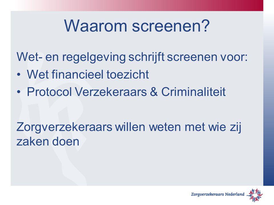 Waarom screenen? Wet- en regelgeving schrijft screenen voor: Wet financieel toezicht Protocol Verzekeraars & Criminaliteit Zorgverzekeraars willen wet