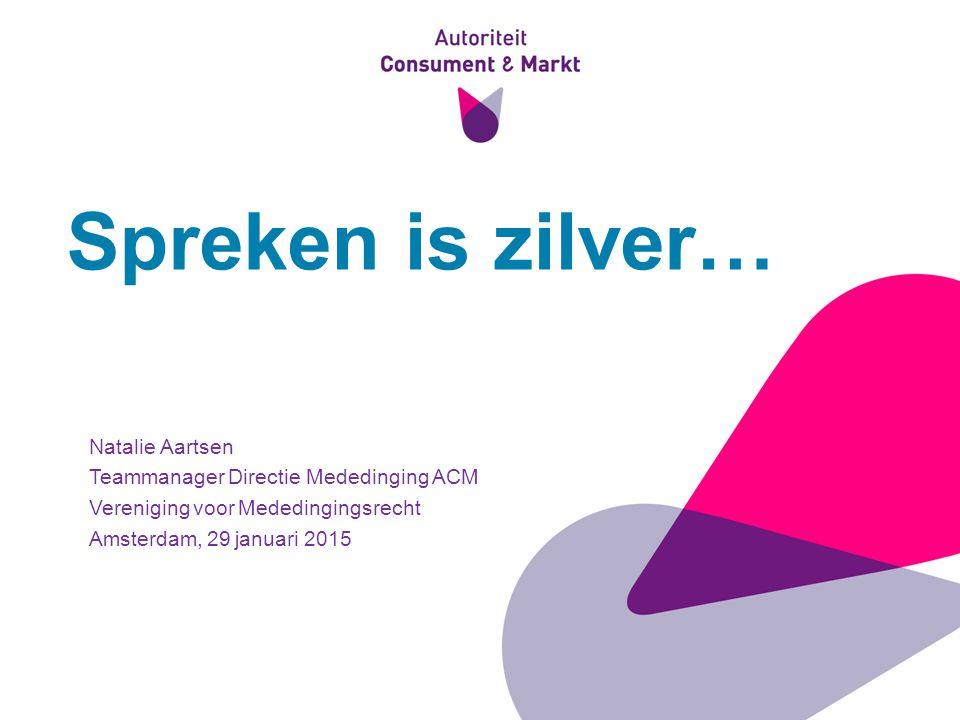 1 Spreken is zilver… Natalie Aartsen Teammanager Directie Mededinging ACM Vereniging voor Mededingingsrecht Amsterdam, 29 januari 2015