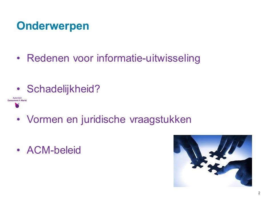 2 Onderwerpen Redenen voor informatie-uitwisseling Schadelijkheid? Vormen en juridische vraagstukken ACM-beleid