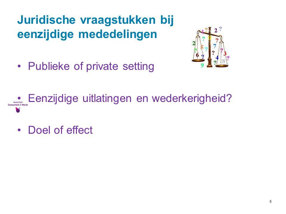 6 Juridische vraagstukken bij eenzijdige mededelingen Publieke of private setting Eenzijdige uitlatingen en wederkerigheid? Doel of effect