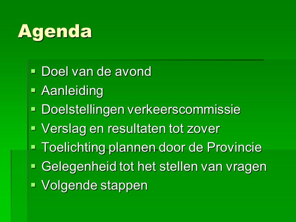 Agenda  Doel van de avond  Aanleiding  Doelstellingen verkeerscommissie  Verslag en resultaten tot zover  Toelichting plannen door de Provincie  Gelegenheid tot het stellen van vragen  Volgende stappen