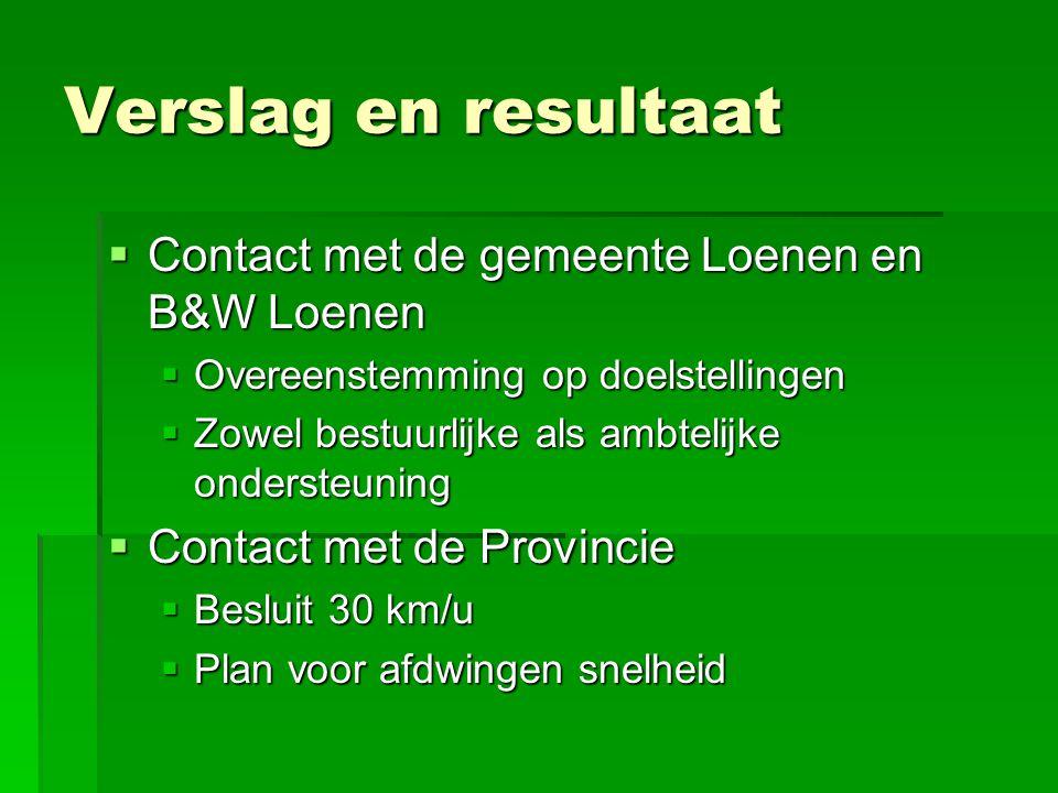 Verslag en resultaat  Contact met de gemeente Loenen en B&W Loenen  Overeenstemming op doelstellingen  Zowel bestuurlijke als ambtelijke ondersteuning  Contact met de Provincie  Besluit 30 km/u  Plan voor afdwingen snelheid