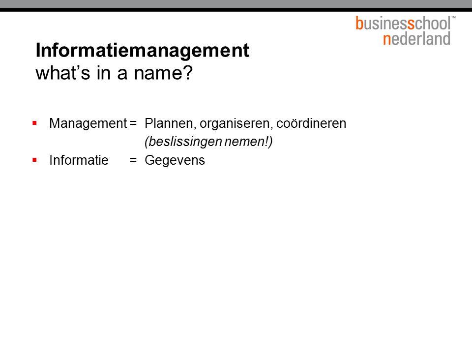 Informatiemanagement what's in a name?  Management = Plannen, organiseren, coördineren (beslissingen nemen!)  Informatie = Gegevens