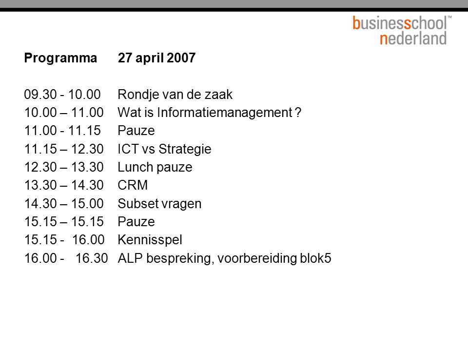 Programma 27 april 2007 09.30 - 10.00Rondje van de zaak 10.00 – 11.00Wat is Informatiemanagement ? 11.00 - 11.15Pauze 11.15 – 12.30ICT vs Strategie 12