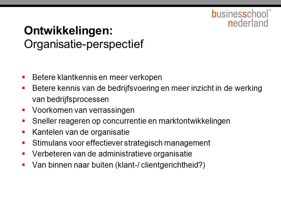 Ontwikkelingen: Organisatie-perspectief  Betere klantkennis en meer verkopen  Betere kennis van de bedrijfsvoering en meer inzicht in de werking van