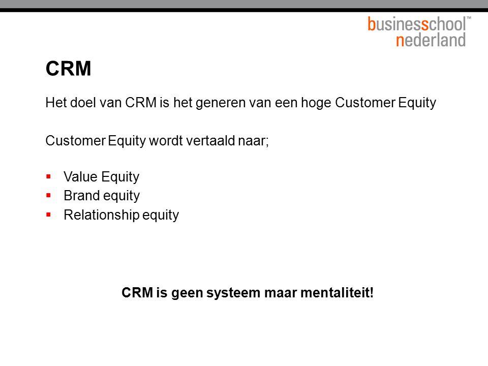 CRM Het doel van CRM is het generen van een hoge Customer Equity Customer Equity wordt vertaald naar;  Value Equity  Brand equity  Relationship equ