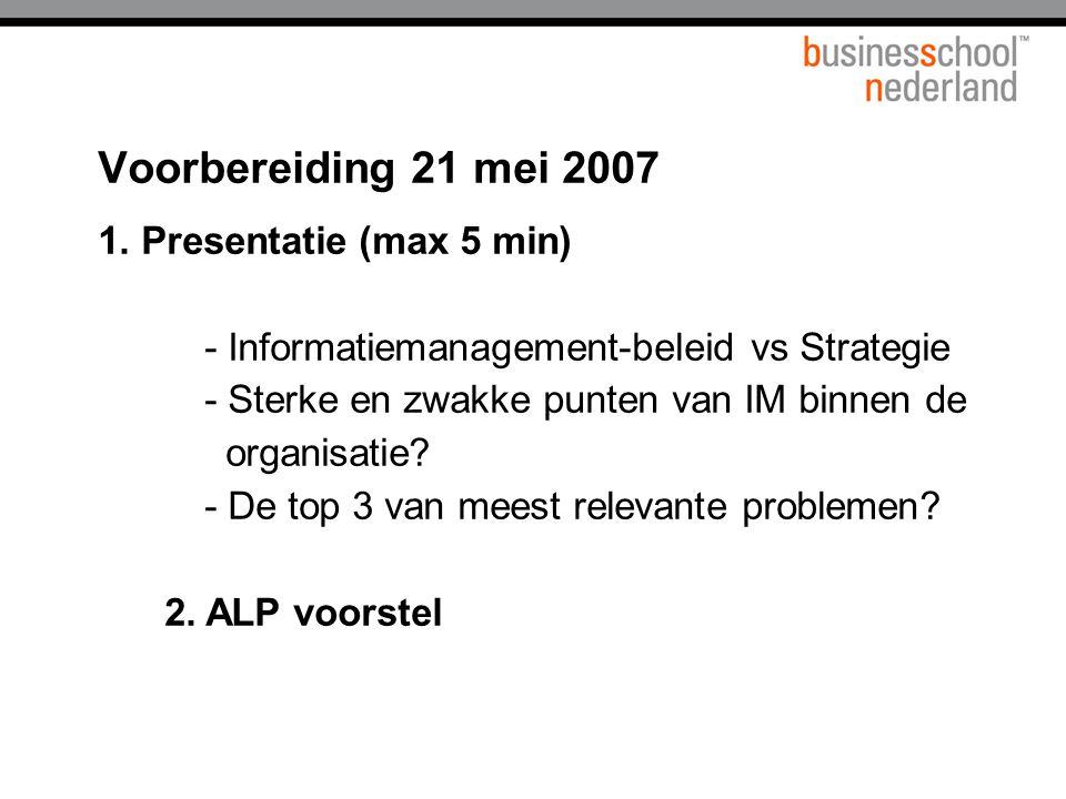 Voorbereiding 21 mei 2007 1. Presentatie (max 5 min) - Informatiemanagement-beleid vs Strategie - Sterke en zwakke punten van IM binnen de organisatie