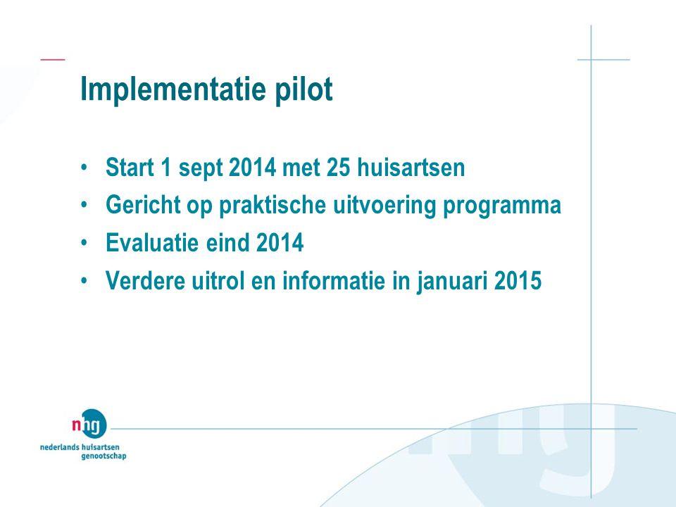 Implementatie pilot Start 1 sept 2014 met 25 huisartsen Gericht op praktische uitvoering programma Evaluatie eind 2014 Verdere uitrol en informatie in