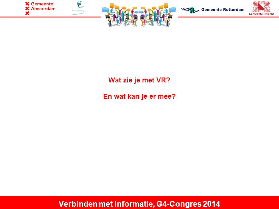 Wat zie je met VR En wat kan je er mee Verbinden met informatie, G4-Congres 2014