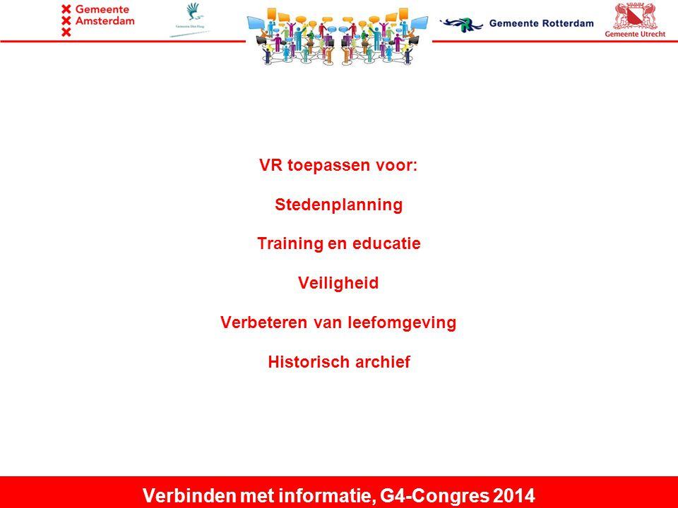 VR toepassen voor: Stedenplanning Training en educatie Veiligheid Verbeteren van leefomgeving Historisch archief Verbinden met informatie, G4-Congres 2014