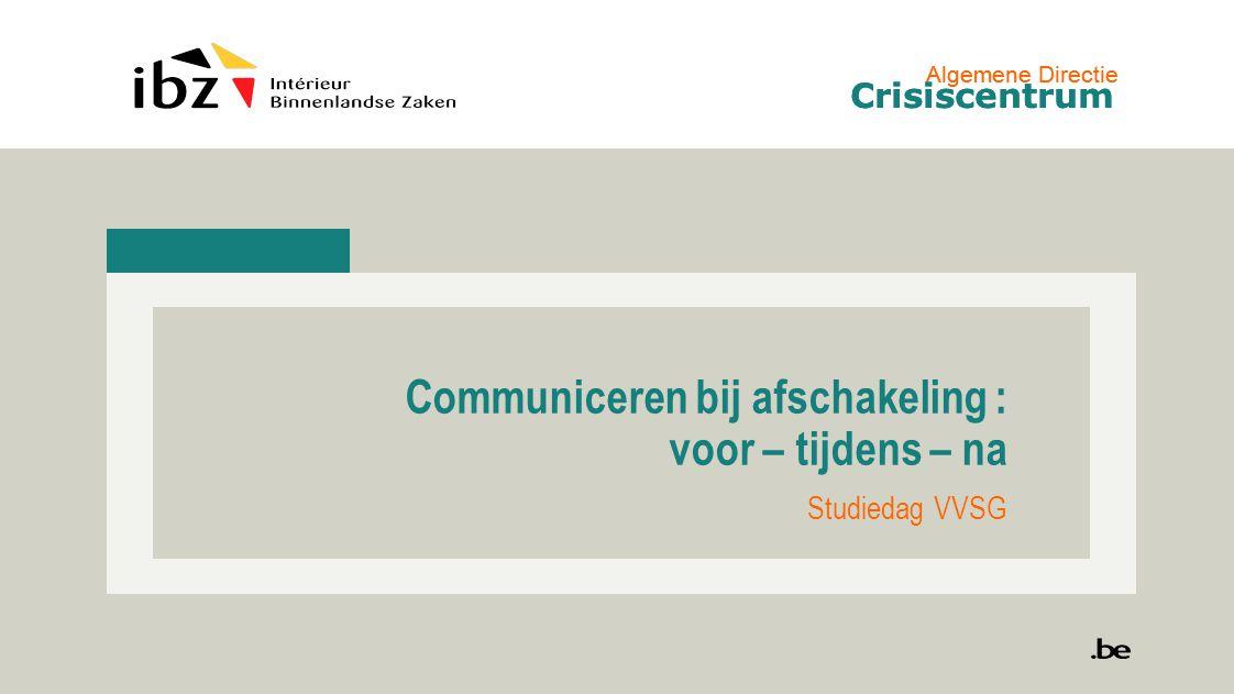 Algemene Directie Crisiscentrum Communiceren bij afschakeling : voor – tijdens – na Studiedag VVSG Algemene Directie Crisiscentrum