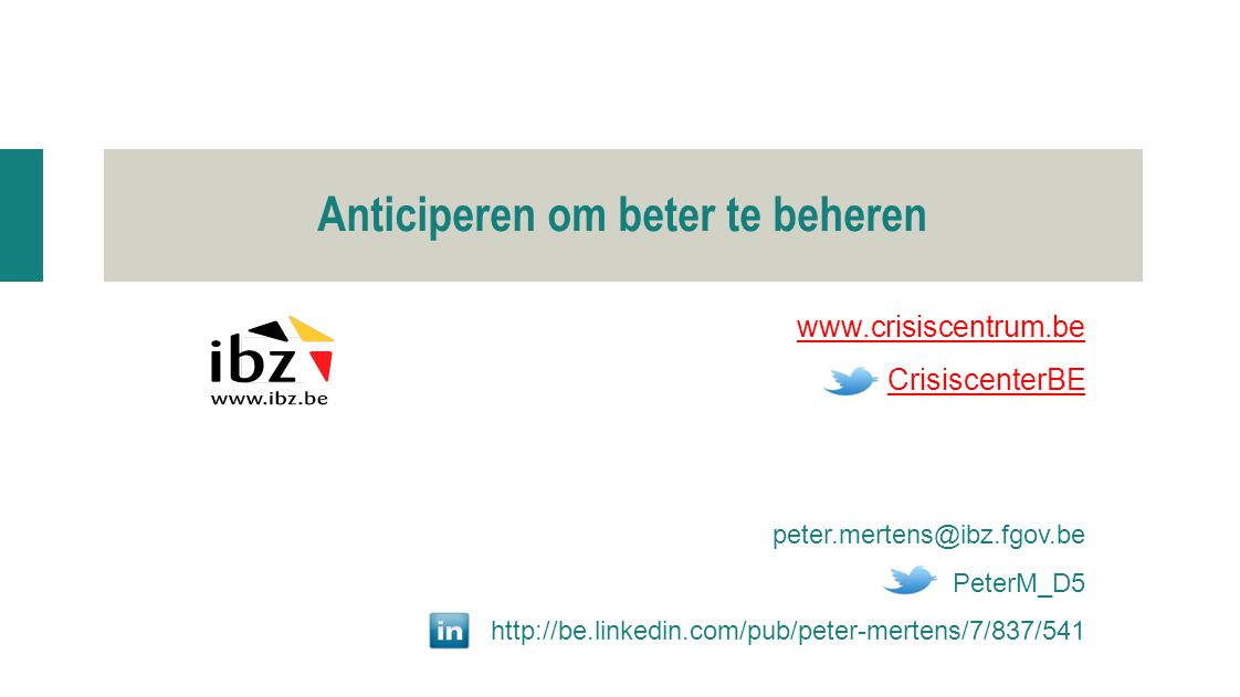 www.crisiscentrum.be CrisiscenterBE peter.mertens@ibz.fgov.be PeterM_D5 http://be.linkedin.com/pub/peter-mertens/7/837/541 Anticiperen om beter te beheren