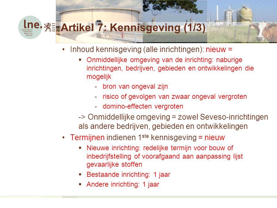 Artikel 7: Kennisgeving (1/3) Inhoud kennisgeving (alle inrichtingen): nieuw =  Onmiddellijke omgeving van de inrichting: naburige inrichtingen, bedrijven, gebieden en ontwikkelingen die mogelijk -bron van ongeval zijn -risico of gevolgen van zwaar ongeval vergroten -domino-effecten vergroten -> Onmiddellijke omgeving = zowel Seveso-inrichtingen als andere bedrijven, gebieden en ontwikkelingen Termijnen indienen 1 ste kennisgeving = nieuw  Nieuwe inrichting: redelijke termijn voor bouw of inbedrijfstelling of voorafgaand aan aanpassing lijst gevaarlijke stoffen  Bestaande inrichting: 1 jaar  Andere inrichting: 1 jaar