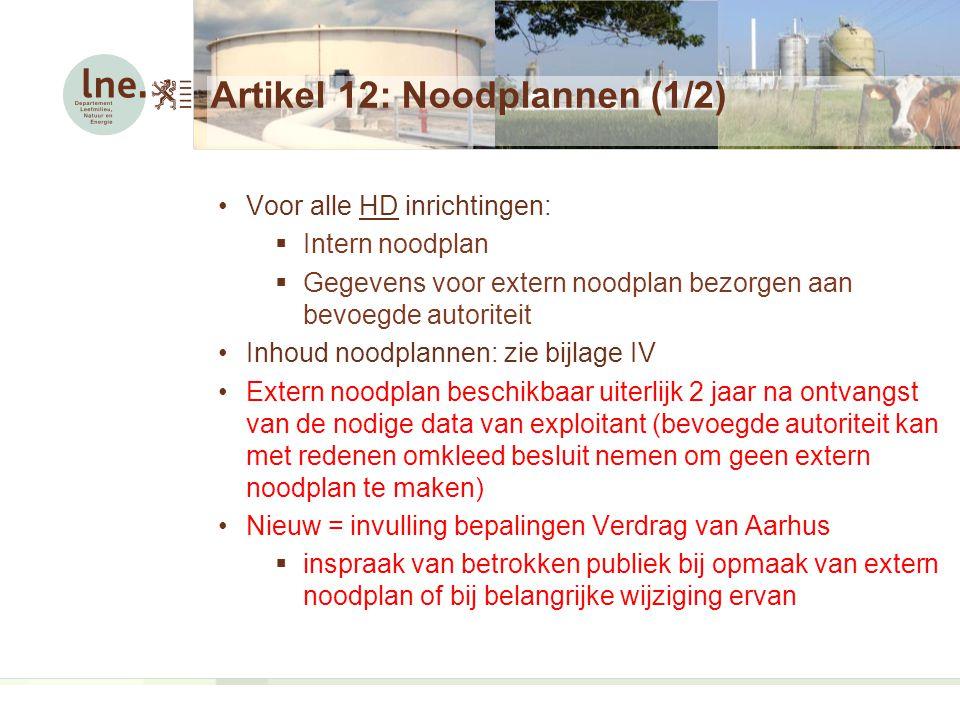 Artikel 12: Noodplannen (1/2) Voor alle HD inrichtingen:  Intern noodplan  Gegevens voor extern noodplan bezorgen aan bevoegde autoriteit Inhoud noodplannen: zie bijlage IV Extern noodplan beschikbaar uiterlijk 2 jaar na ontvangst van de nodige data van exploitant (bevoegde autoriteit kan met redenen omkleed besluit nemen om geen extern noodplan te maken) Nieuw = invulling bepalingen Verdrag van Aarhus  inspraak van betrokken publiek bij opmaak van extern noodplan of bij belangrijke wijziging ervan