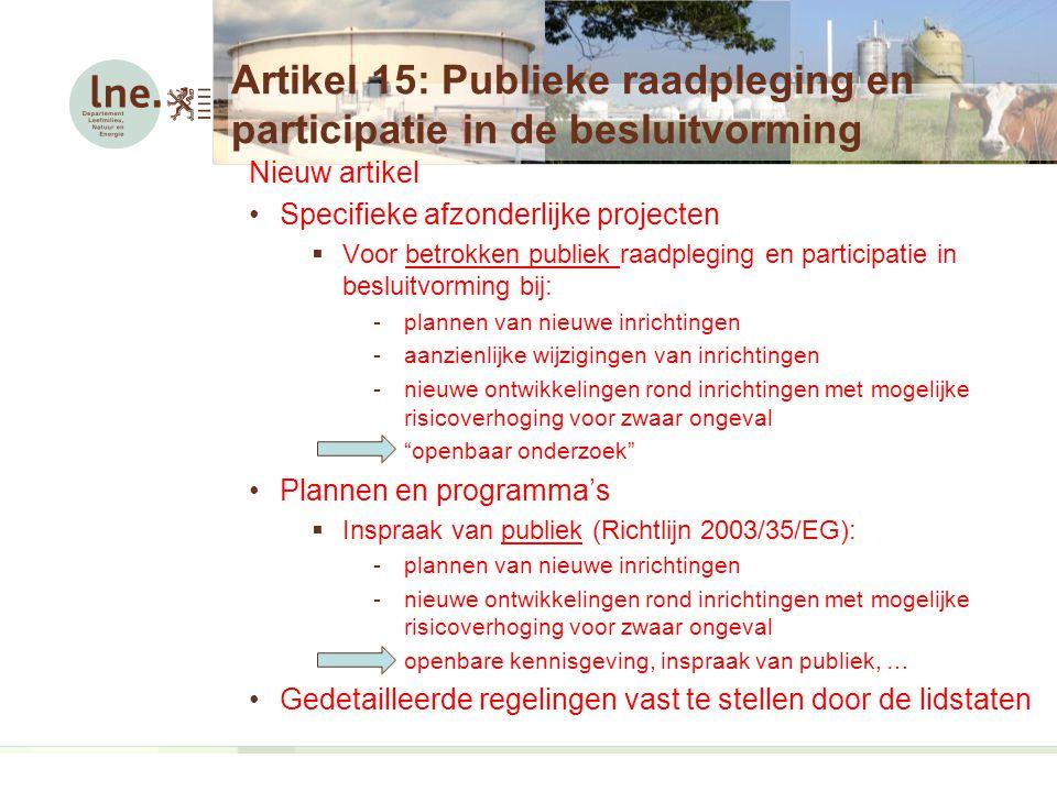 Artikel 15: Publieke raadpleging en participatie in de besluitvorming Nieuw artikel Specifieke afzonderlijke projecten  Voor betrokken publiek raadpleging en participatie in besluitvorming bij: -plannen van nieuwe inrichtingen -aanzienlijke wijzigingen van inrichtingen -nieuwe ontwikkelingen rond inrichtingen met mogelijke risicoverhoging voor zwaar ongeval - openbaar onderzoek Plannen en programma's  Inspraak van publiek (Richtlijn 2003/35/EG): -plannen van nieuwe inrichtingen -nieuwe ontwikkelingen rond inrichtingen met mogelijke risicoverhoging voor zwaar ongeval -openbare kennisgeving, inspraak van publiek, … Gedetailleerde regelingen vast te stellen door de lidstaten
