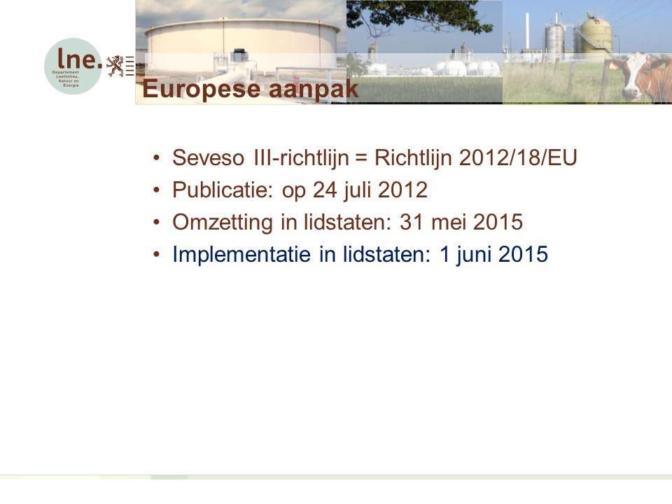 Europese aanpak Seveso III-richtlijn = Richtlijn 2012/18/EU Publicatie: op 24 juli 2012 Omzetting in lidstaten: 31 mei 2015 Implementatie in lidstaten: 1 juni 2015