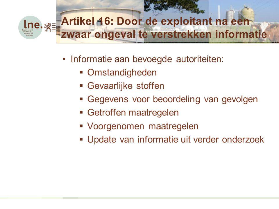 Artikel 16: Door de exploitant na een zwaar ongeval te verstrekken informatie Informatie aan bevoegde autoriteiten:  Omstandigheden  Gevaarlijke stoffen  Gegevens voor beoordeling van gevolgen  Getroffen maatregelen  Voorgenomen maatregelen  Update van informatie uit verder onderzoek