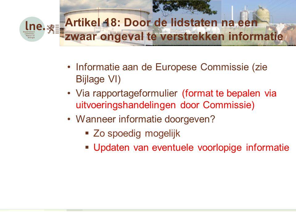 Artikel 18: Door de lidstaten na een zwaar ongeval te verstrekken informatie Informatie aan de Europese Commissie (zie Bijlage VI) Via rapportageformulier (format te bepalen via uitvoeringshandelingen door Commissie) Wanneer informatie doorgeven.