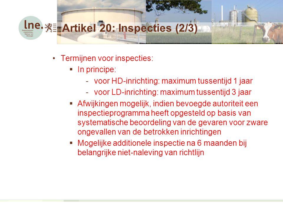 Artikel 20: Inspecties (2/3) Termijnen voor inspecties:  In principe: -voor HD-inrichting: maximum tussentijd 1 jaar -voor LD-inrichting: maximum tussentijd 3 jaar  Afwijkingen mogelijk, indien bevoegde autoriteit een inspectieprogramma heeft opgesteld op basis van systematische beoordeling van de gevaren voor zware ongevallen van de betrokken inrichtingen  Mogelijke additionele inspectie na 6 maanden bij belangrijke niet-naleving van richtlijn