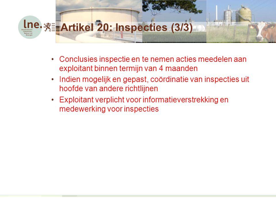 Artikel 20: Inspecties (3/3) Conclusies inspectie en te nemen acties meedelen aan exploitant binnen termijn van 4 maanden Indien mogelijk en gepast, coördinatie van inspecties uit hoofde van andere richtlijnen Exploitant verplicht voor informatieverstrekking en medewerking voor inspecties