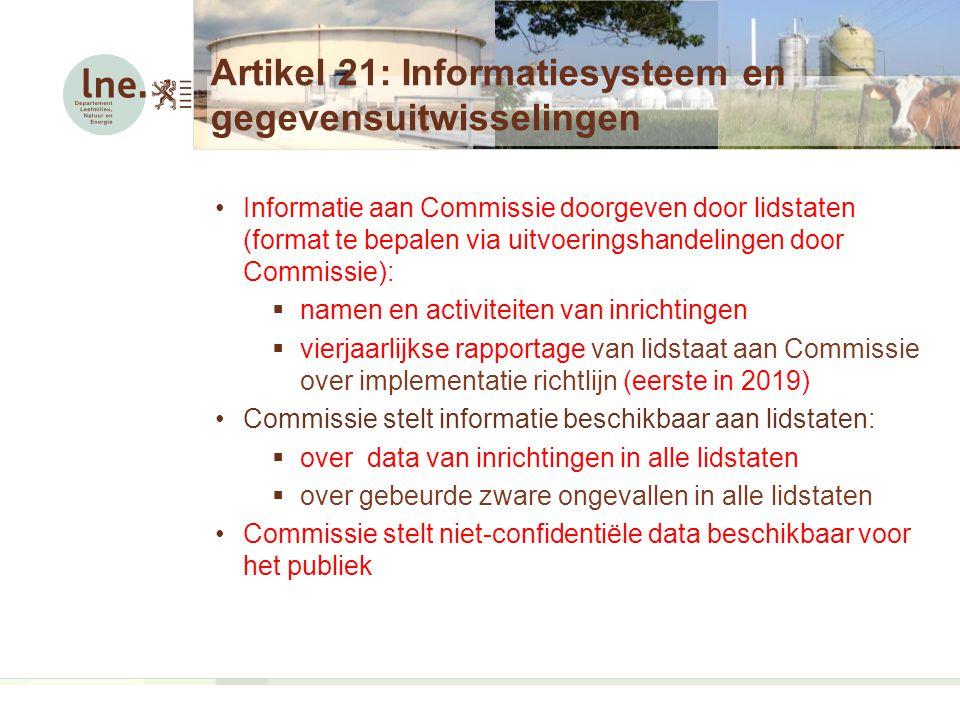 Artikel 21: Informatiesysteem en gegevensuitwisselingen Informatie aan Commissie doorgeven door lidstaten (format te bepalen via uitvoeringshandelingen door Commissie):  namen en activiteiten van inrichtingen  vierjaarlijkse rapportage van lidstaat aan Commissie over implementatie richtlijn (eerste in 2019) Commissie stelt informatie beschikbaar aan lidstaten:  over data van inrichtingen in alle lidstaten  over gebeurde zware ongevallen in alle lidstaten Commissie stelt niet-confidentiële data beschikbaar voor het publiek