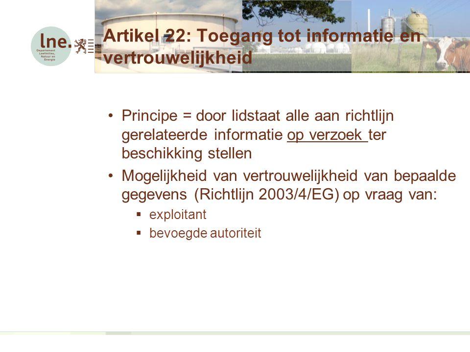 Artikel 22: Toegang tot informatie en vertrouwelijkheid Principe = door lidstaat alle aan richtlijn gerelateerde informatie op verzoek ter beschikking stellen Mogelijkheid van vertrouwelijkheid van bepaalde gegevens (Richtlijn 2003/4/EG) op vraag van:  exploitant  bevoegde autoriteit
