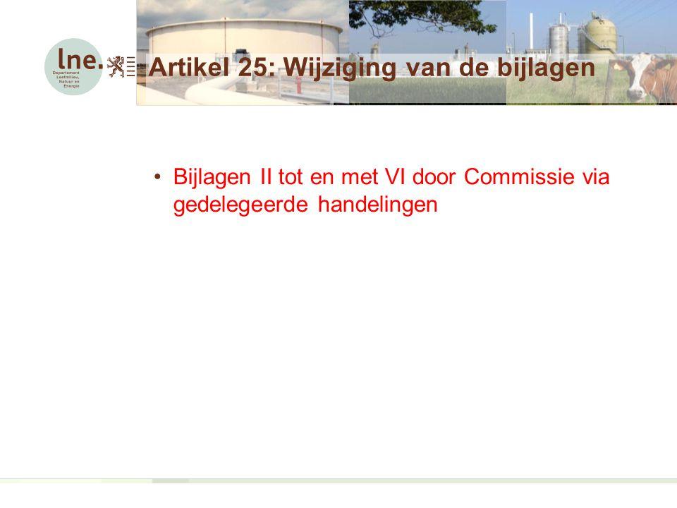 Artikel 25: Wijziging van de bijlagen Bijlagen II tot en met VI door Commissie via gedelegeerde handelingen
