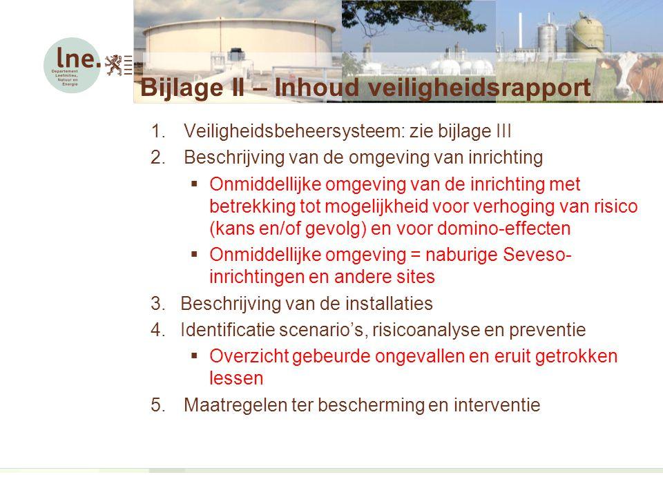 1.Veiligheidsbeheersysteem: zie bijlage III 2.Beschrijving van de omgeving van inrichting  Onmiddellijke omgeving van de inrichting met betrekking tot mogelijkheid voor verhoging van risico (kans en/of gevolg) en voor domino-effecten  Onmiddellijke omgeving = naburige Seveso- inrichtingen en andere sites 3.