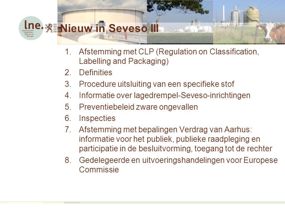 Nieuw in Seveso III 1.Afstemming met CLP (Regulation on Classification, Labelling and Packaging) 2.Definities 3.Procedure uitsluiting van een specifieke stof 4.Informatie over lagedrempel-Seveso-inrichtingen 5.Preventiebeleid zware ongevallen 6.Inspecties 7.Afstemming met bepalingen Verdrag van Aarhus: informatie voor het publiek, publieke raadpleging en participatie in de besluitvorming, toegang tot de rechter 8.Gedelegeerde en uitvoeringshandelingen voor Europese Commissie
