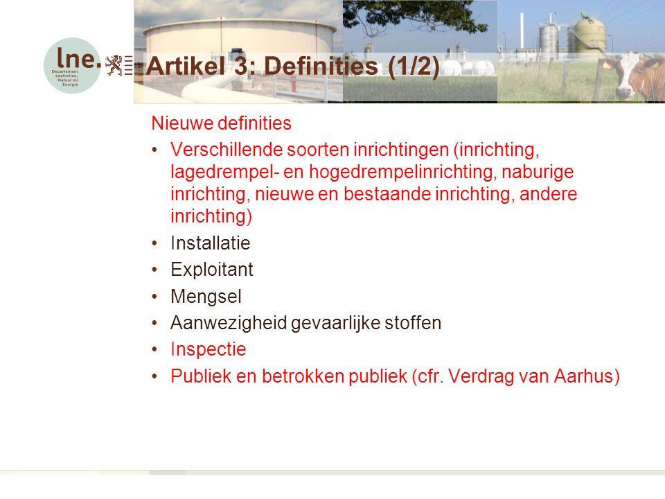 Artikel 3: Definities (1/2) Nieuwe definities Verschillende soorten inrichtingen (inrichting, lagedrempel- en hogedrempelinrichting, naburige inrichting, nieuwe en bestaande inrichting, andere inrichting) Installatie Exploitant Mengsel Aanwezigheid gevaarlijke stoffen Inspectie Publiek en betrokken publiek (cfr.