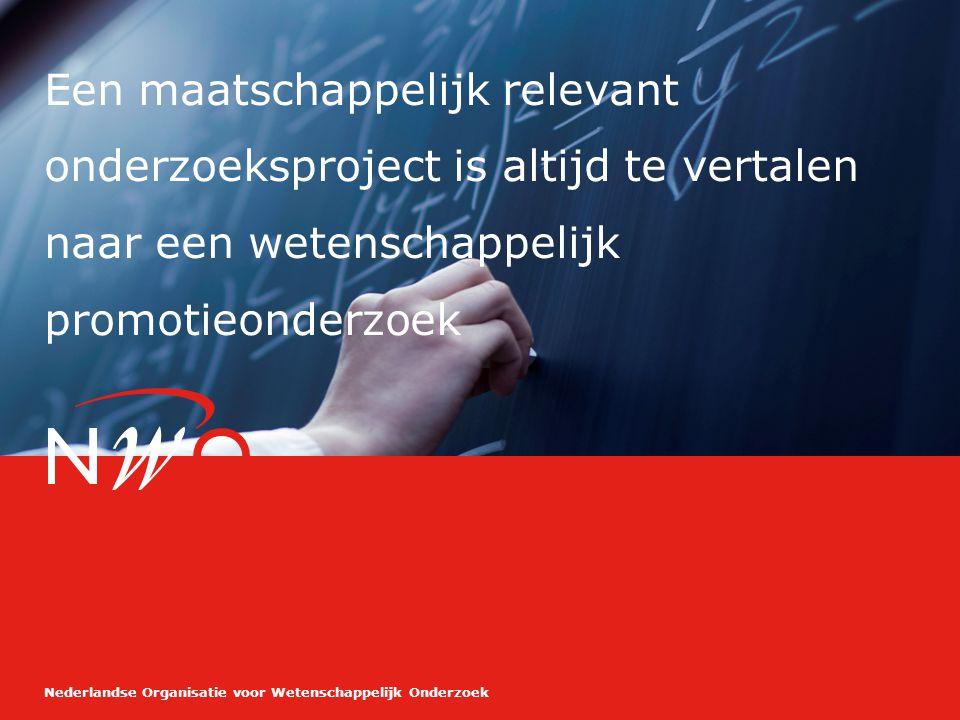 Nederlandse Organisatie voor Wetenschappelijk Onderzoek Een maatschappelijk relevant onderzoeksproject is altijd te vertalen naar een wetenschappelijk promotieonderzoek