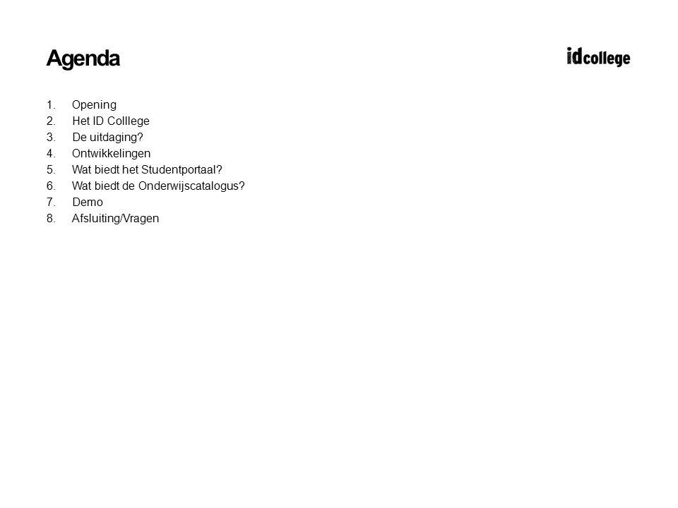 Agenda 1.Opening 2.Het ID Colllege 3.De uitdaging? 4.Ontwikkelingen 5.Wat biedt het Studentportaal? 6.Wat biedt de Onderwijscatalogus? 7.Demo 8.Afslui