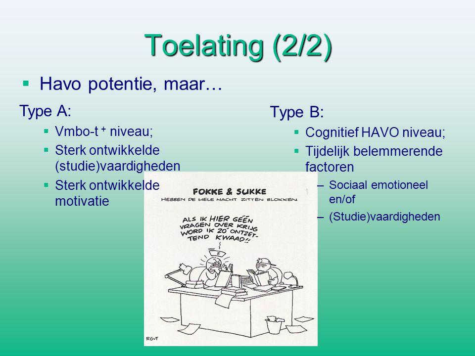 Toelating (2/2)   Havo potentie, maar… Type B:  Cognitief HAVO niveau;  Tijdelijk belemmerende factoren –Sociaal emotioneel en/of –(Studie)vaardigheden Type A:   Vmbo-t + niveau;   Sterk ontwikkelde (studie)vaardigheden   Sterk ontwikkelde motivatie