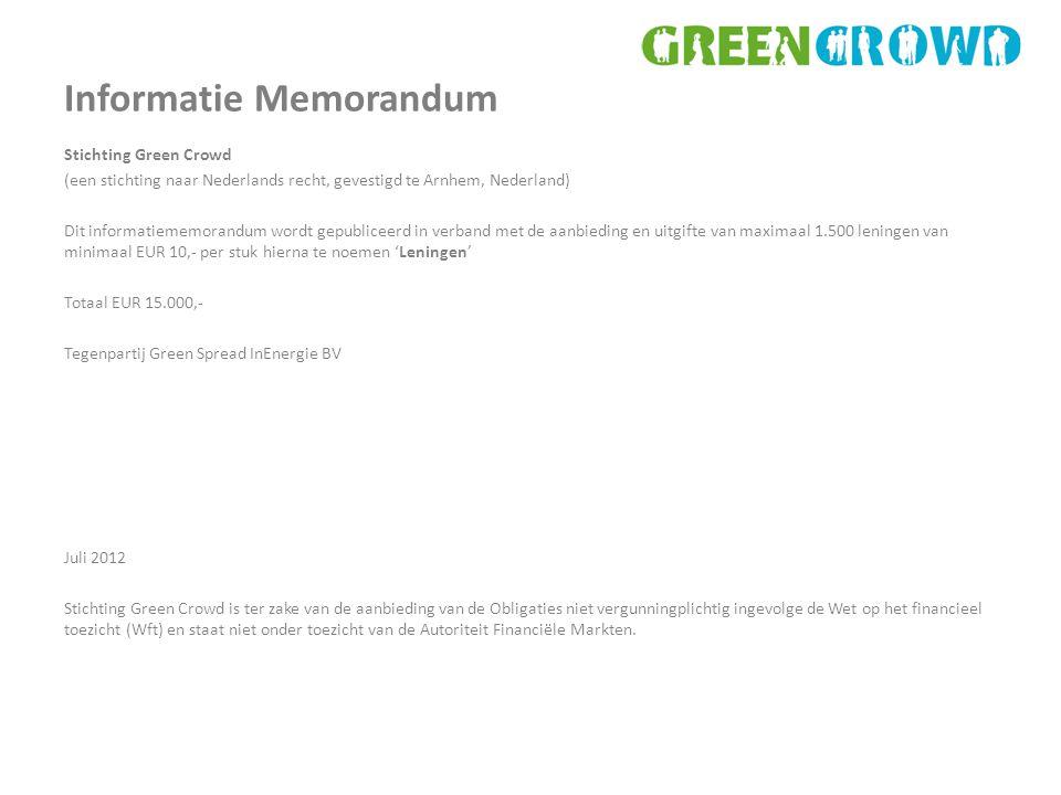 Informatie Memorandum Stichting Green Crowd (een stichting naar Nederlands recht, gevestigd te Arnhem, Nederland) Dit informatiememorandum wordt gepubliceerd in verband met de aanbieding en uitgifte van maximaal 1.500 leningen van minimaal EUR 10,- per stuk hierna te noemen 'Leningen' Totaal EUR 15.000,- Tegenpartij Green Spread InEnergie BV Juli 2012 Stichting Green Crowd is ter zake van de aanbieding van de Obligaties niet vergunningplichtig ingevolge de Wet op het financieel toezicht (Wft) en staat niet onder toezicht van de Autoriteit Financiële Markten.