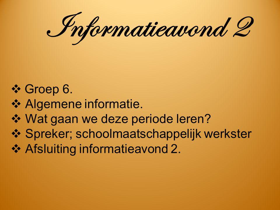 Informatieavond 2  Groep 6.  Algemene informatie.  Wat gaan we deze periode leren?  Spreker; schoolmaatschappelijk werkster  Afsluiting informati