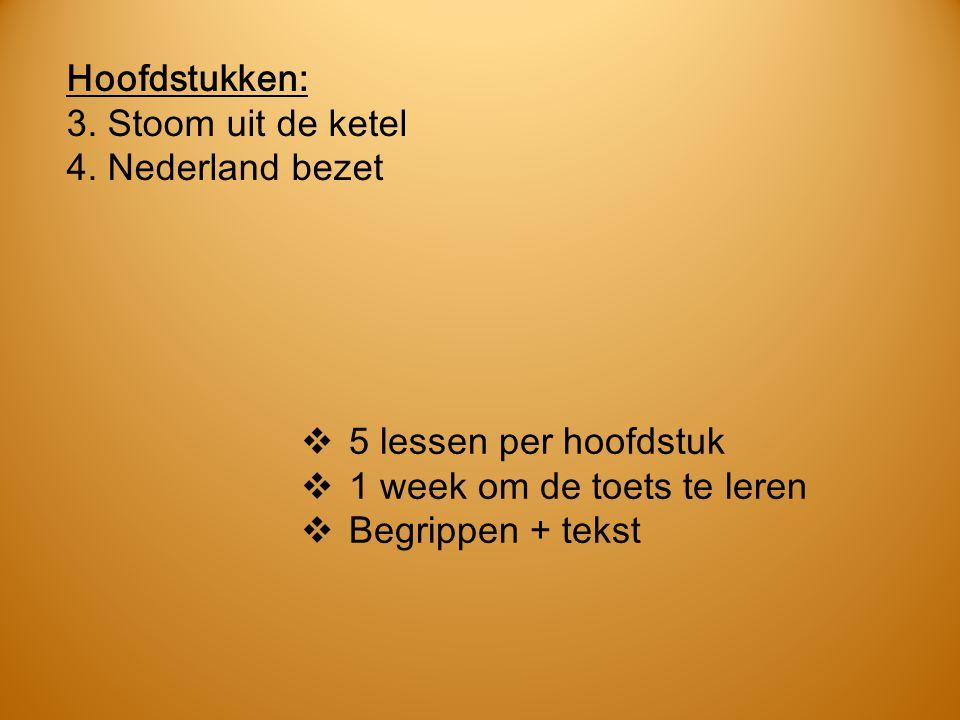 Hoofdstukken: 3. Stoom uit de ketel 4. Nederland bezet  5 lessen per hoofdstuk  1 week om de toets te leren  Begrippen + tekst