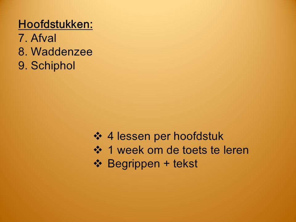 Hoofdstukken: 7. Afval 8. Waddenzee 9. Schiphol  4 lessen per hoofdstuk  1 week om de toets te leren  Begrippen + tekst