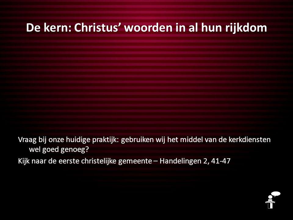 De kern: Christus' woorden in al hun rijkdom Vraag bij onze huidige praktijk: gebruiken wij het middel van de kerkdiensten wel goed genoeg? Kijk naar