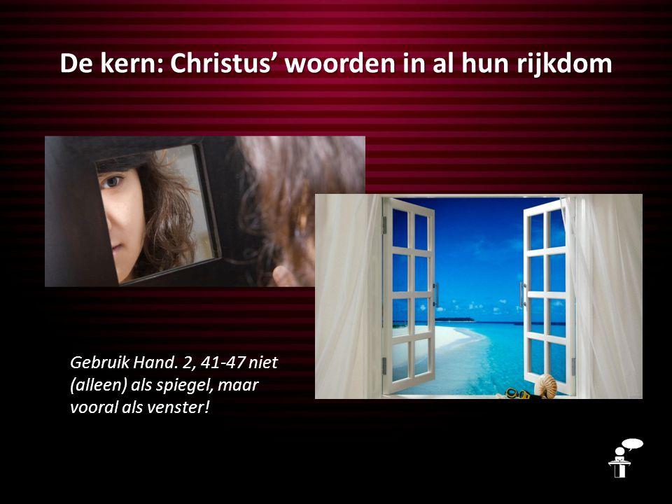 De kern: Christus' woorden in al hun rijkdom Gebruik Hand. 2, 41-47 niet (alleen) als spiegel, maar vooral als venster!