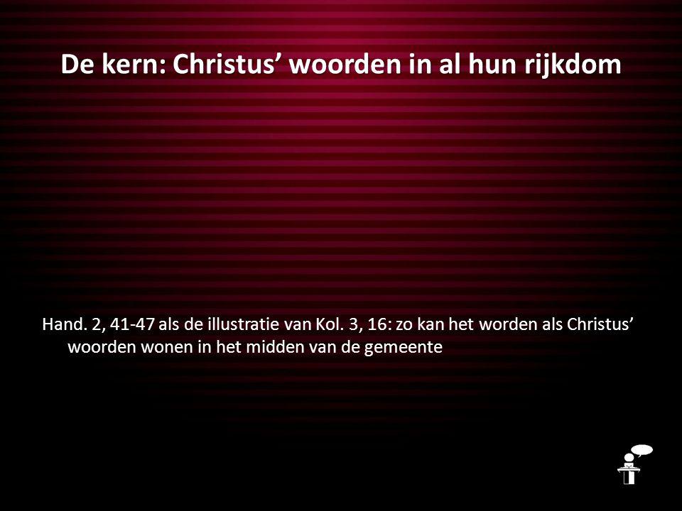 De kern: Christus' woorden in al hun rijkdom Hand. 2, 41-47 als de illustratie van Kol. 3, 16: zo kan het worden als Christus' woorden wonen in het mi