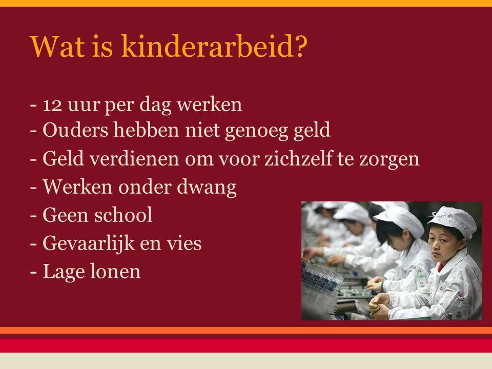 Wat is kinderarbeid? - 12 uur per dag werken - Ouders hebben niet genoeg geld - Geld verdienen om voor zichzelf te zorgen - Werken onder dwang - Geen
